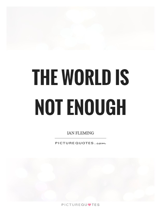 The World Is Not Enough Picture Quote #1