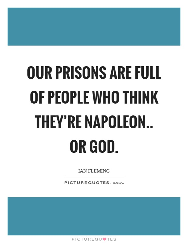 Our prisons are full of people who think they're Napoleon.. or God Picture Quote #1