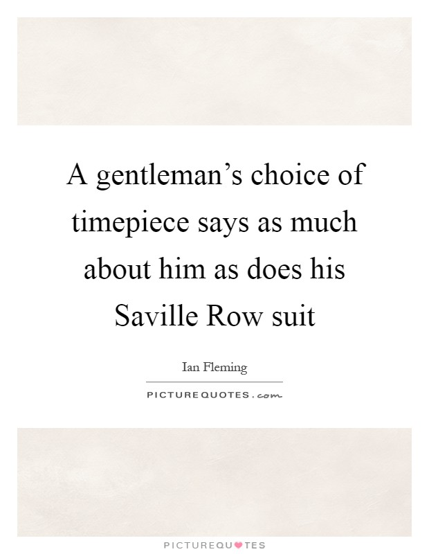 A gentleman's choice of timepiece says as much about him as does his Saville Row suit Picture Quote #1