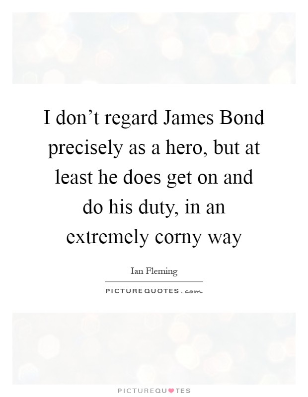 I don't regard James Bond precisely as a hero, but at least he does get on and do his duty, in an extremely corny way Picture Quote #1
