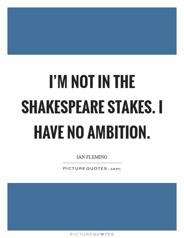I'm not in the Shakespeare stakes. I have no ambition Picture Quote #1