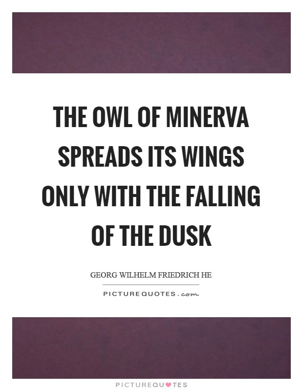 The owl of Minerva spreads its wings only with the falling of the dusk Picture Quote #1