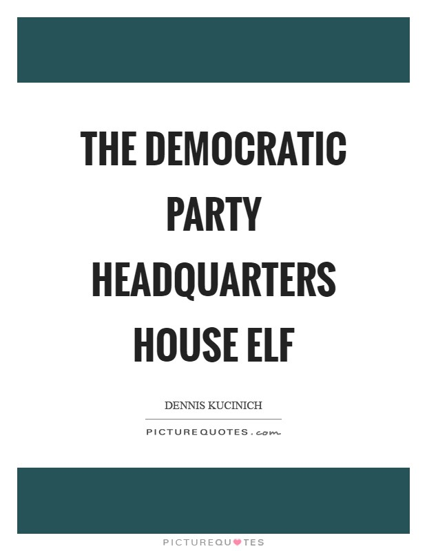 The Democratic Party headquarters house elf Picture Quote #1