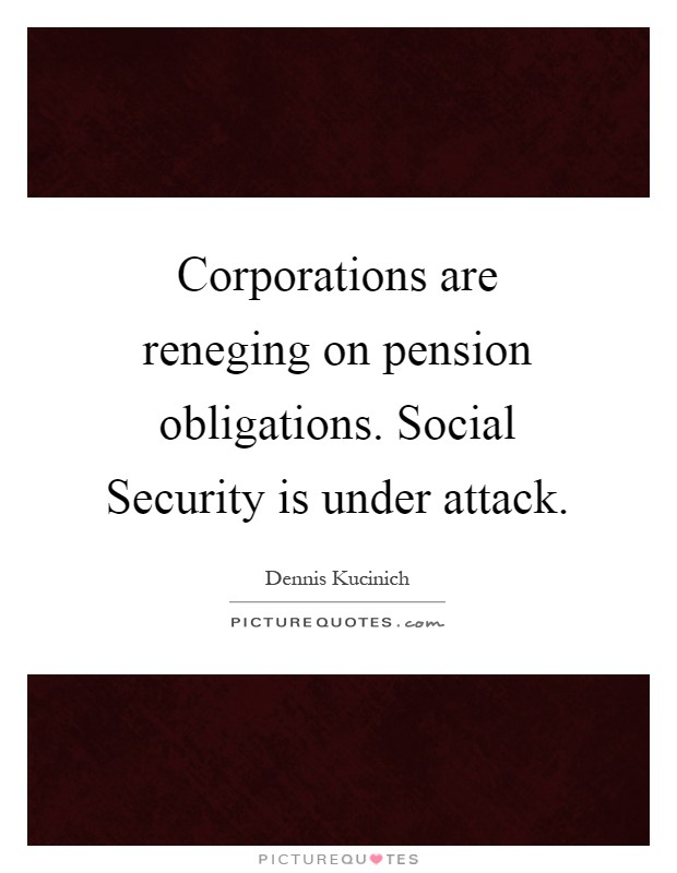 Corporations are reneging on pension obligations. Social Security is under attack Picture Quote #1