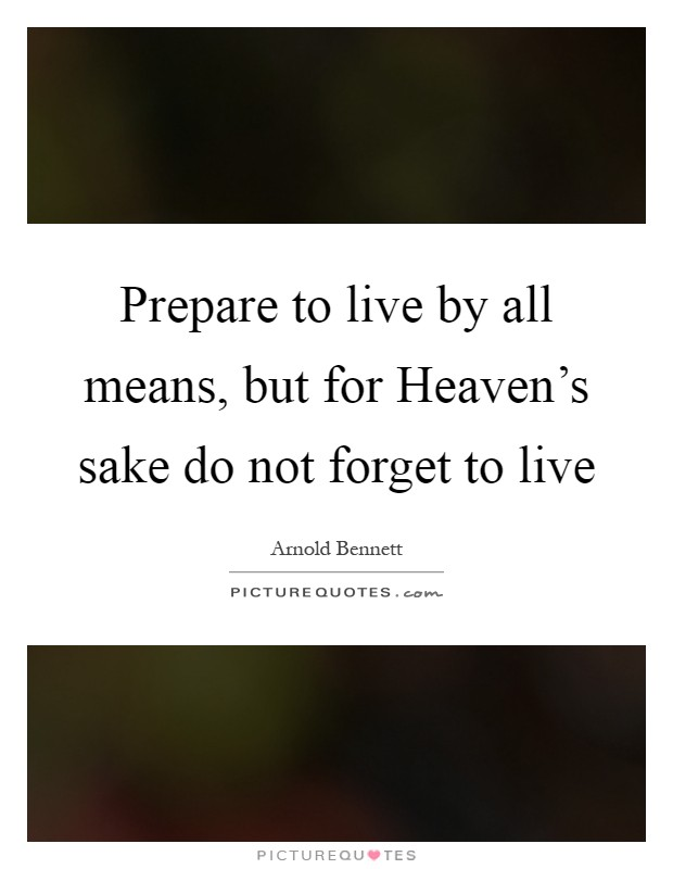 Prepare to live by all means, but for Heaven's sake do not forget to live Picture Quote #1