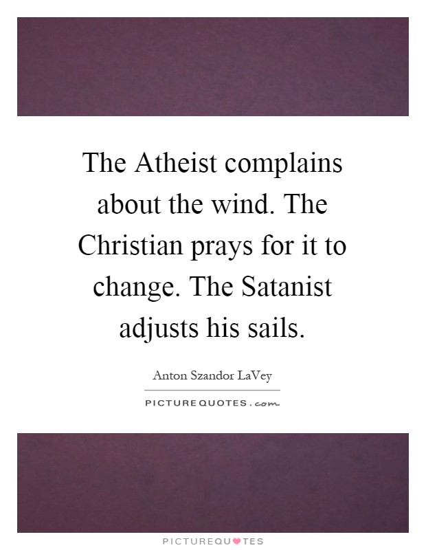 The Atheist complains about the wind. The Christian prays for it to change. The Satanist adjusts his sails Picture Quote #1