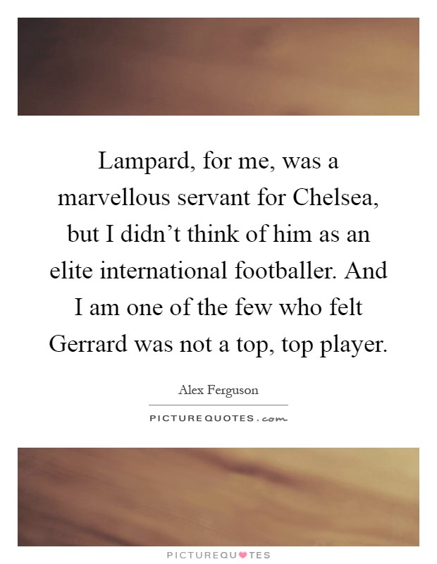 Lampard, for me, was a marvellous servant for Chelsea, but I didn't think of him as an elite international footballer. And I am one of the few who felt Gerrard was not a top, top player Picture Quote #1