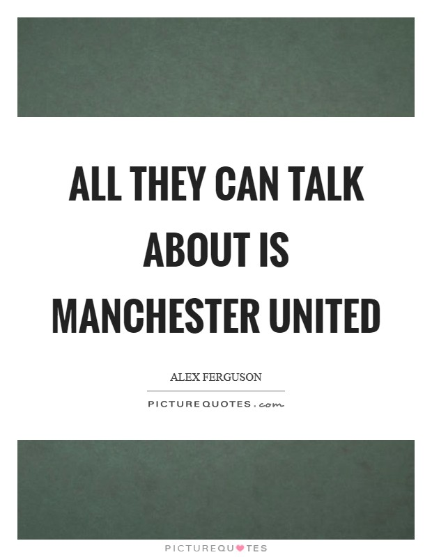 All They Can Talk About Is Manchester United Picture Quotes