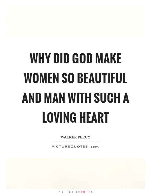 Why did God make women so beautiful and man with such a loving heart Picture Quote #1