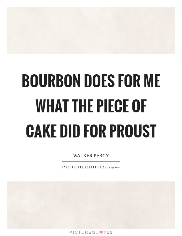 Bourbon does for me what the piece of cake did for Proust Picture Quote #1