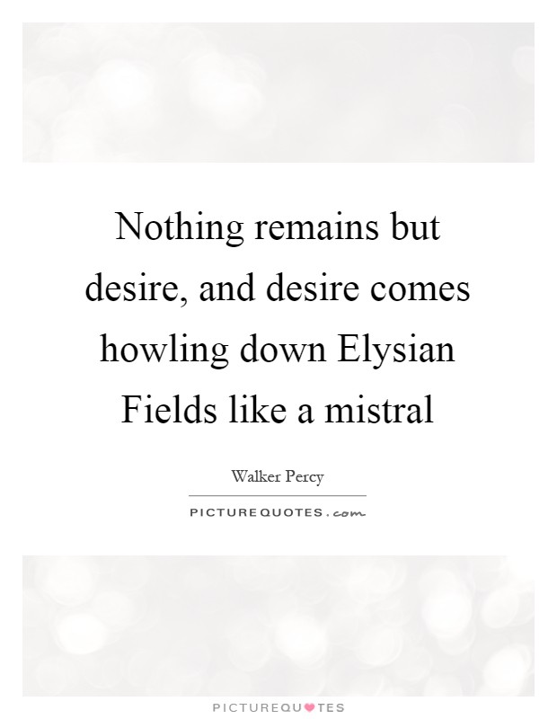 Nothing remains but desire, and desire comes howling down Elysian Fields like a mistral Picture Quote #1