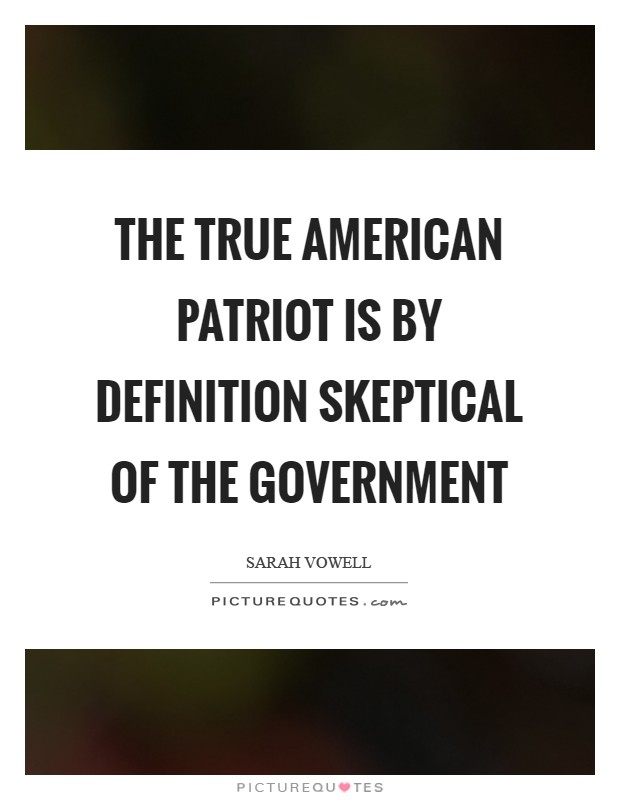 The true American patriot is by definition skeptical of the government Picture Quote #1