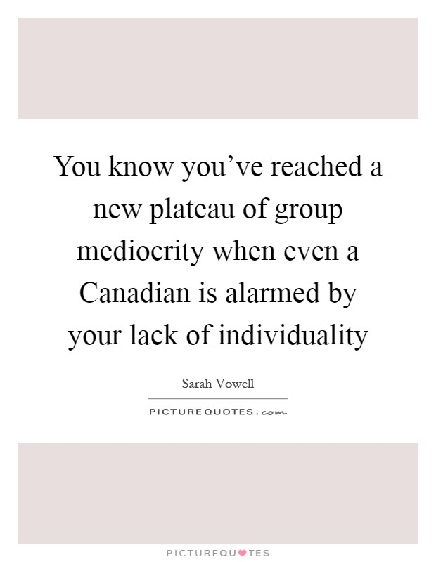 You know you've reached a new plateau of group mediocrity when even a Canadian is alarmed by your lack of individuality Picture Quote #1