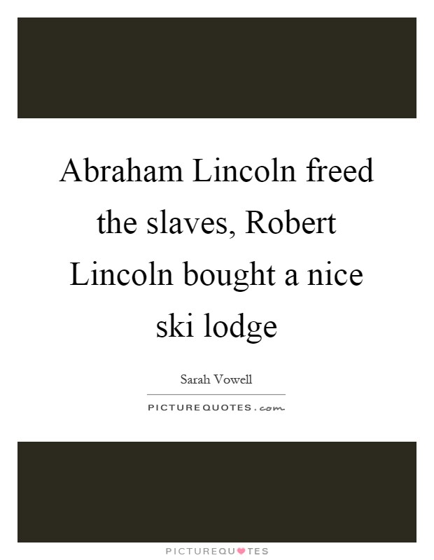 Abraham Lincoln freed the slaves, Robert Lincoln bought a nice ski lodge Picture Quote #1