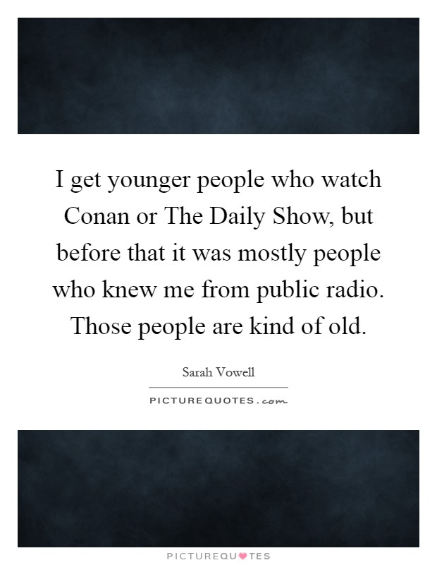 I get younger people who watch Conan or The Daily Show, but before that it was mostly people who knew me from public radio. Those people are kind of old Picture Quote #1