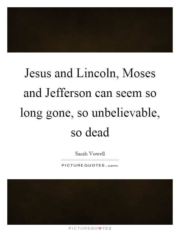 Jesus and Lincoln, Moses and Jefferson can seem so long gone, so unbelievable, so dead Picture Quote #1