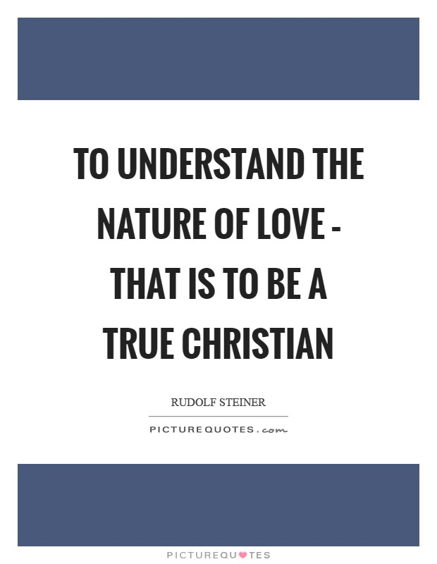 To understand the nature of love – that is to be a true Christian Picture Quote #1