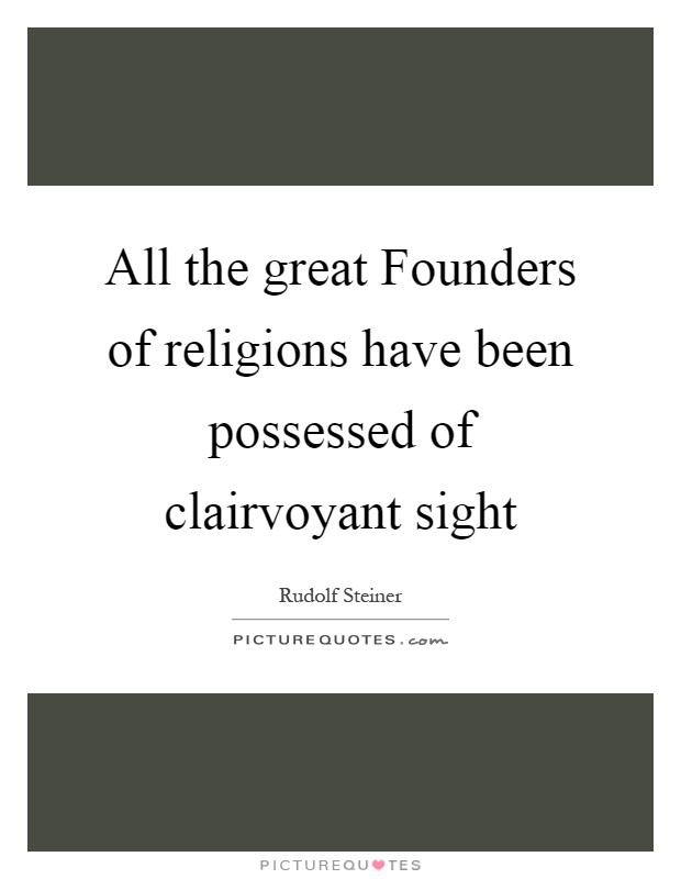 All the great Founders of religions have been possessed of clairvoyant sight Picture Quote #1