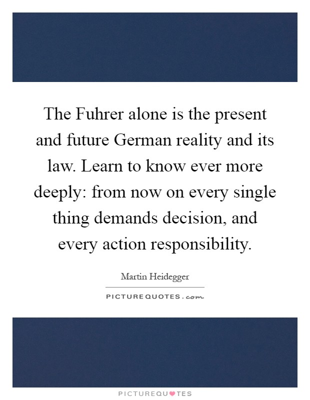 The Fuhrer alone is the present and future German reality and its law. Learn to know ever more deeply: from now on every single thing demands decision, and every action responsibility Picture Quote #1