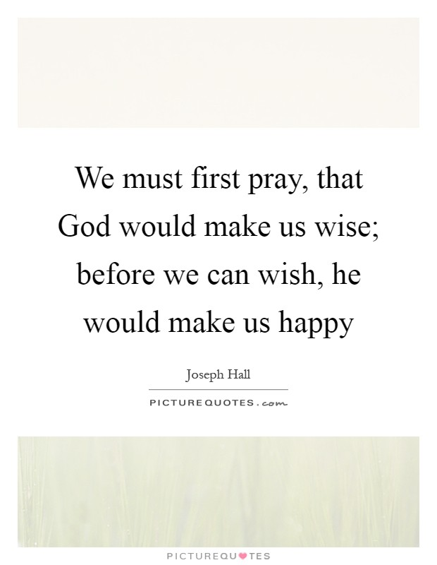 We must first pray, that God would make us wise; before we can wish, he would make us happy Picture Quote #1