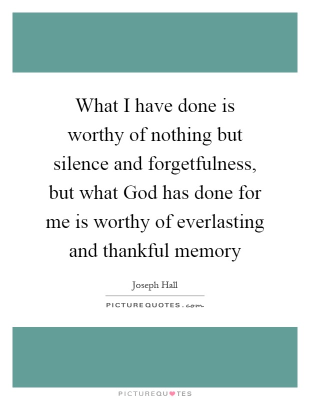 What I have done is worthy of nothing but silence and forgetfulness, but what God has done for me is worthy of everlasting and thankful memory Picture Quote #1