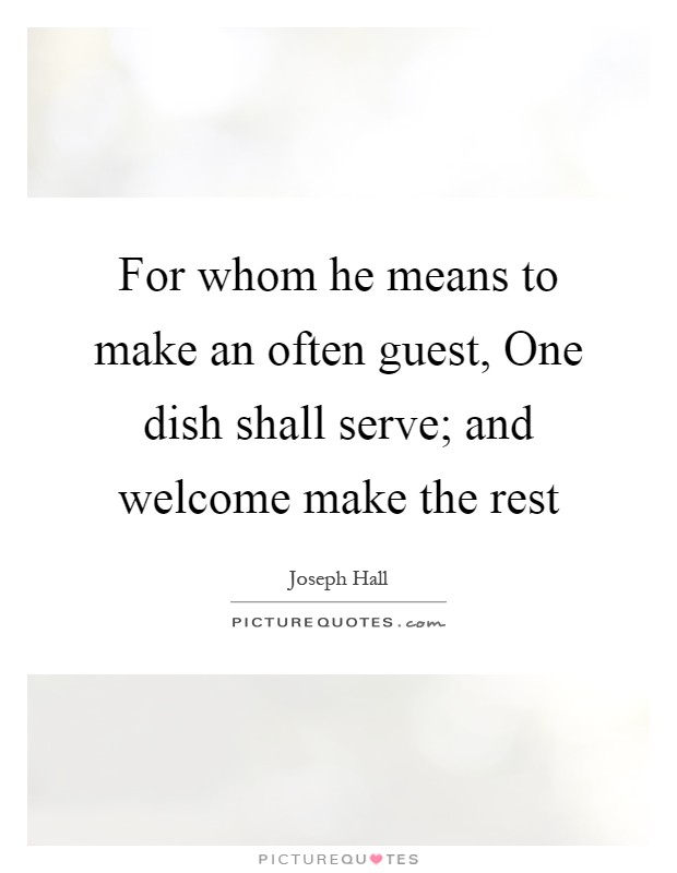 For whom he means to make an often guest, One dish shall serve; and welcome make the rest Picture Quote #1