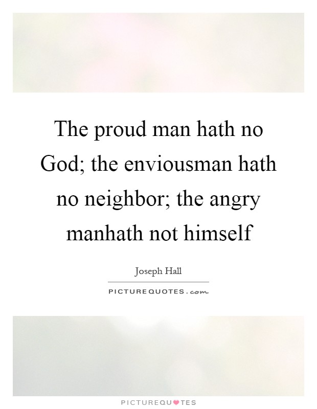 The proud man hath no God; the enviousman hath no neighbor; the angry manhath not himself Picture Quote #1