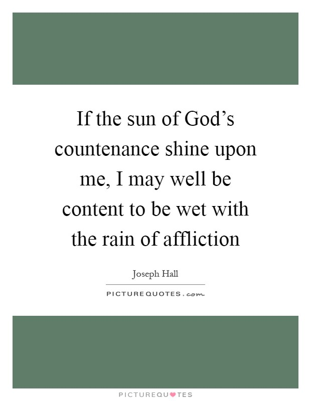 If the sun of God's countenance shine upon me, I may well be content to be wet with the rain of affliction Picture Quote #1