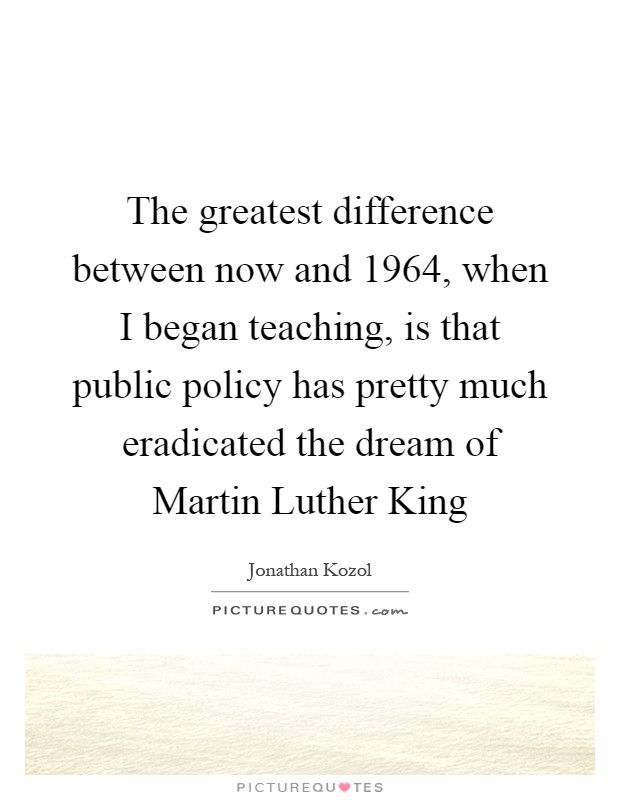 The greatest difference between now and 1964, when I began teaching, is that public policy has pretty much eradicated the dream of Martin Luther King Picture Quote #1