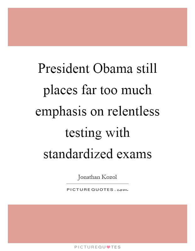 President Obama still places far too much emphasis on relentless testing with standardized exams Picture Quote #1