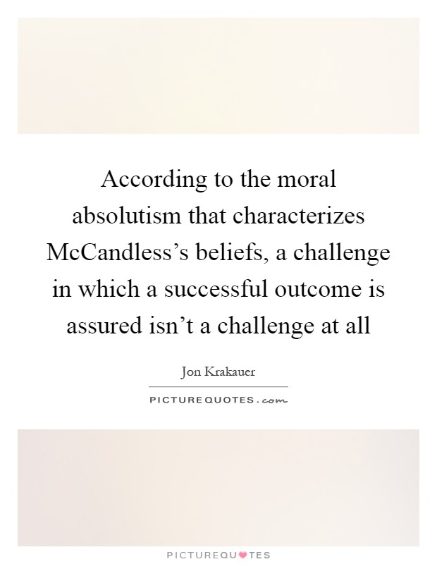 According to the moral absolutism that characterizes McCandless's beliefs, a challenge in which a successful outcome is assured isn't a challenge at all Picture Quote #1
