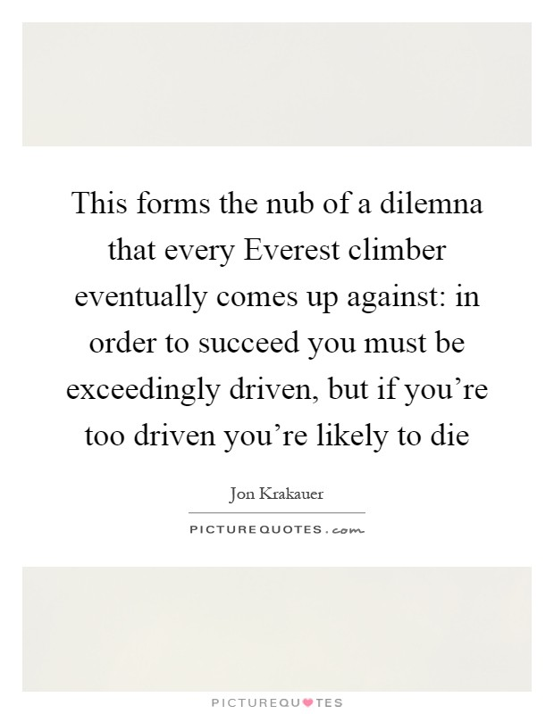 This forms the nub of a dilemna that every Everest climber eventually comes up against: in order to succeed you must be exceedingly driven, but if you're too driven you're likely to die Picture Quote #1