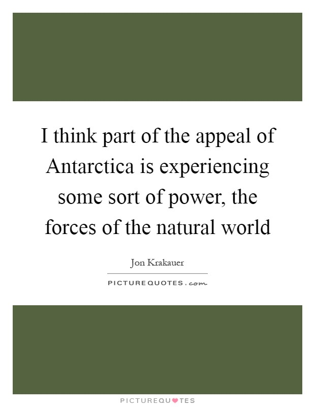 I think part of the appeal of Antarctica is experiencing some sort of power, the forces of the natural world Picture Quote #1