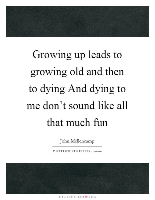 Growing up leads to growing old and then to dying And dying to me don't sound like all that much fun Picture Quote #1