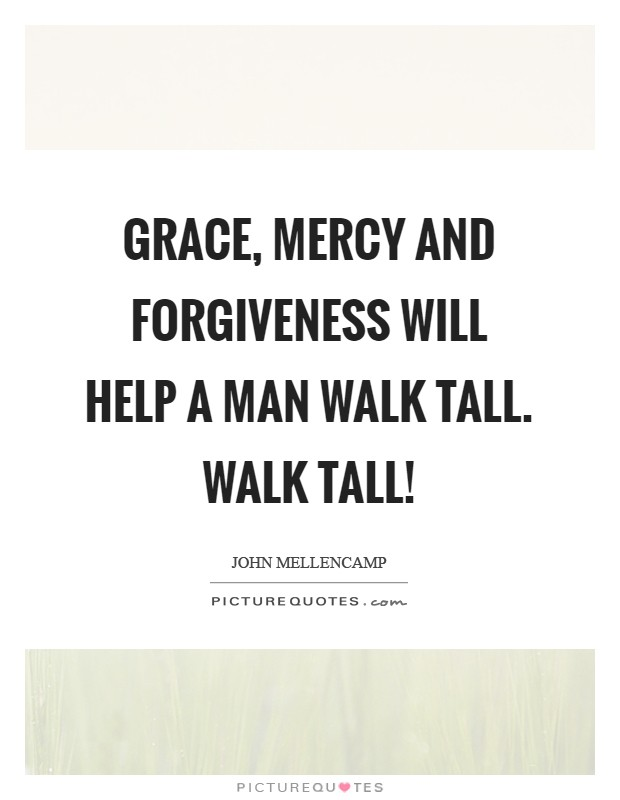 Grace, Mercy and Forgiveness will help a man walk tall. Walk tall! Picture Quote #1