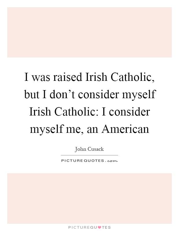 I was raised Irish Catholic, but I don't consider myself Irish Catholic: I consider myself me, an American Picture Quote #1