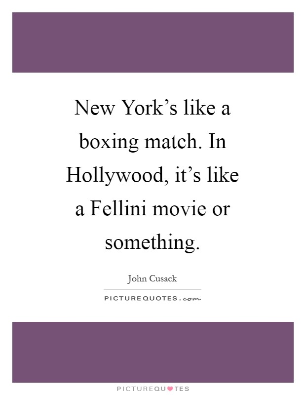 New York's like a boxing match. In Hollywood, it's like a Fellini movie or something Picture Quote #1