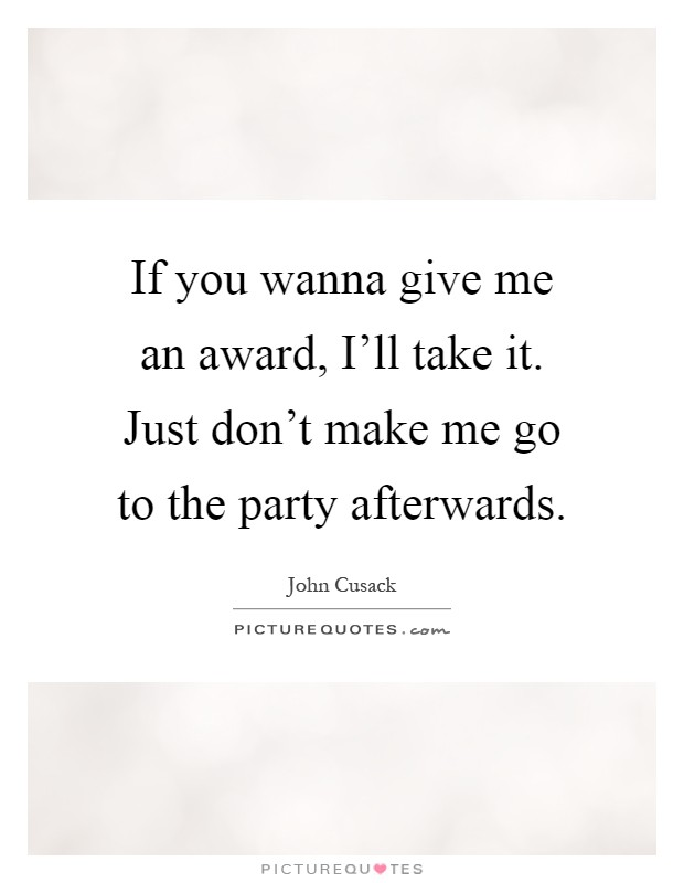 If you wanna give me an award, I'll take it. Just don't make me go to the party afterwards Picture Quote #1