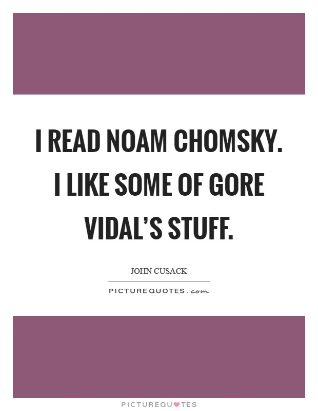 I read Noam Chomsky. I like some of Gore Vidal's stuff Picture Quote #1