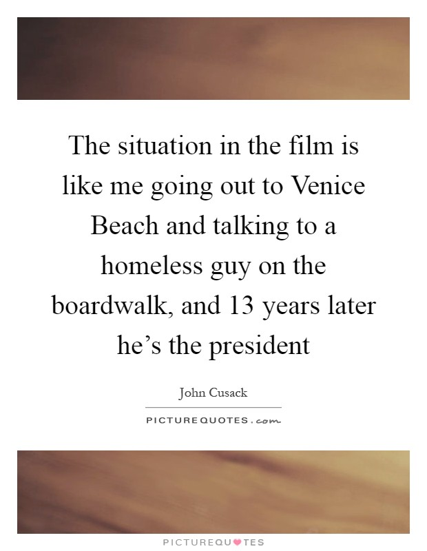 The situation in the film is like me going out to Venice Beach and talking to a homeless guy on the boardwalk, and 13 years later he's the president Picture Quote #1