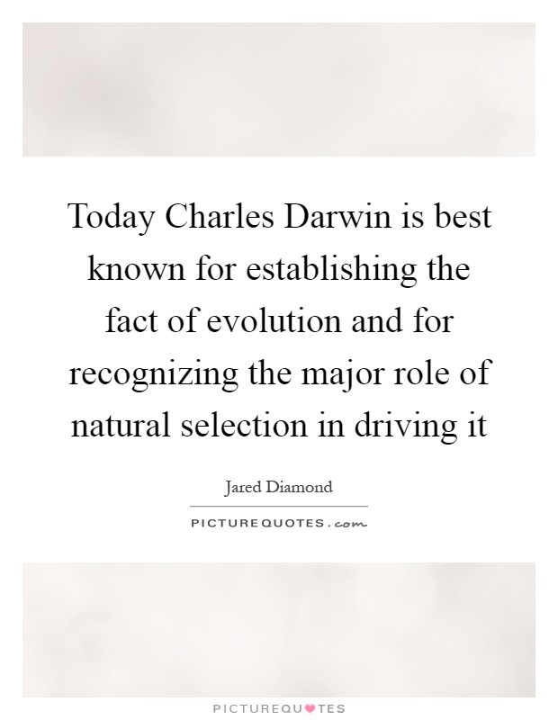 Today Charles Darwin is best known for establishing the fact of evolution and for recognizing the major role of natural selection in driving it Picture Quote #1
