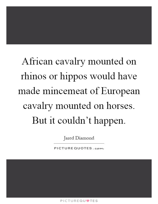 African cavalry mounted on rhinos or hippos would have made mincemeat of European cavalry mounted on horses. But it couldn't happen Picture Quote #1