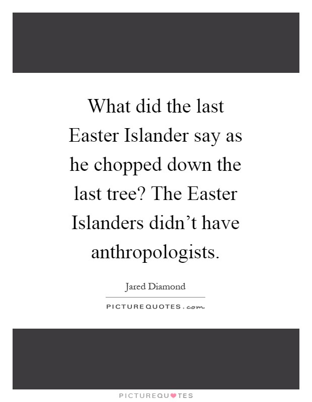 What did the last Easter Islander say as he chopped down the last tree? The Easter Islanders didn't have anthropologists Picture Quote #1
