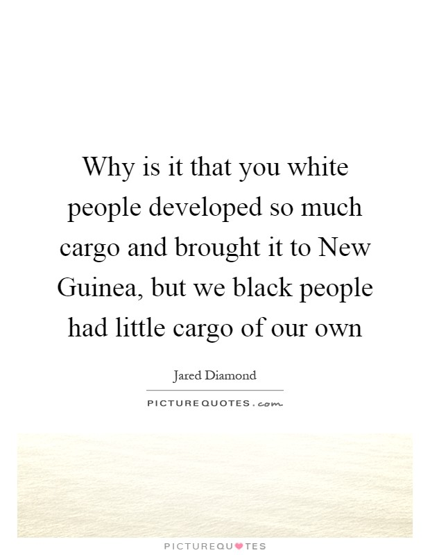 Why is it that you white people developed so much cargo and brought it to New Guinea, but we black people had little cargo of our own Picture Quote #1