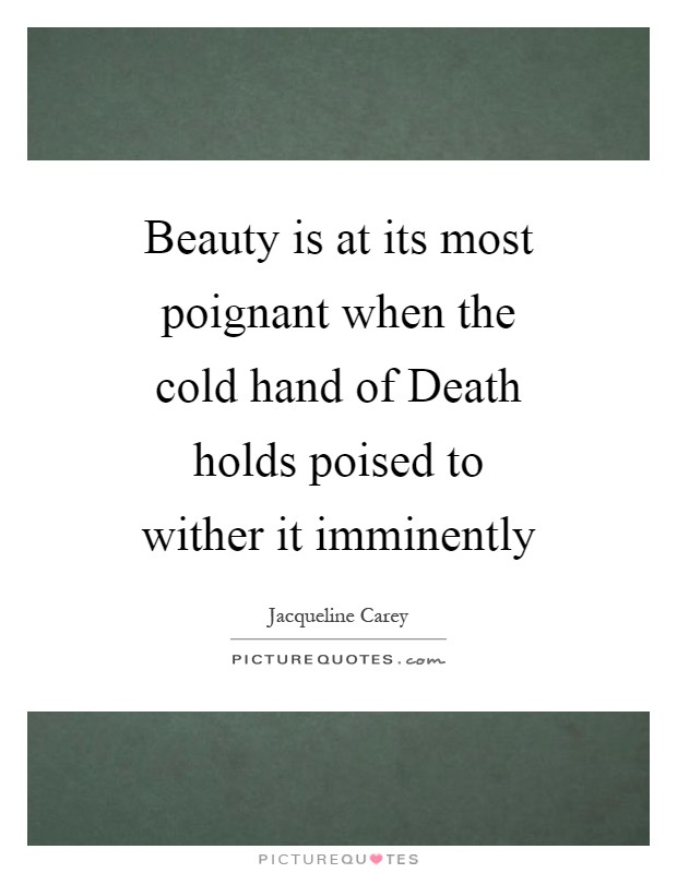 Beauty is at its most poignant when the cold hand of Death holds poised to wither it imminently Picture Quote #1