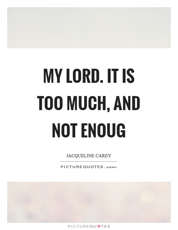 My lord. It is too much, and not enoug Picture Quote #1