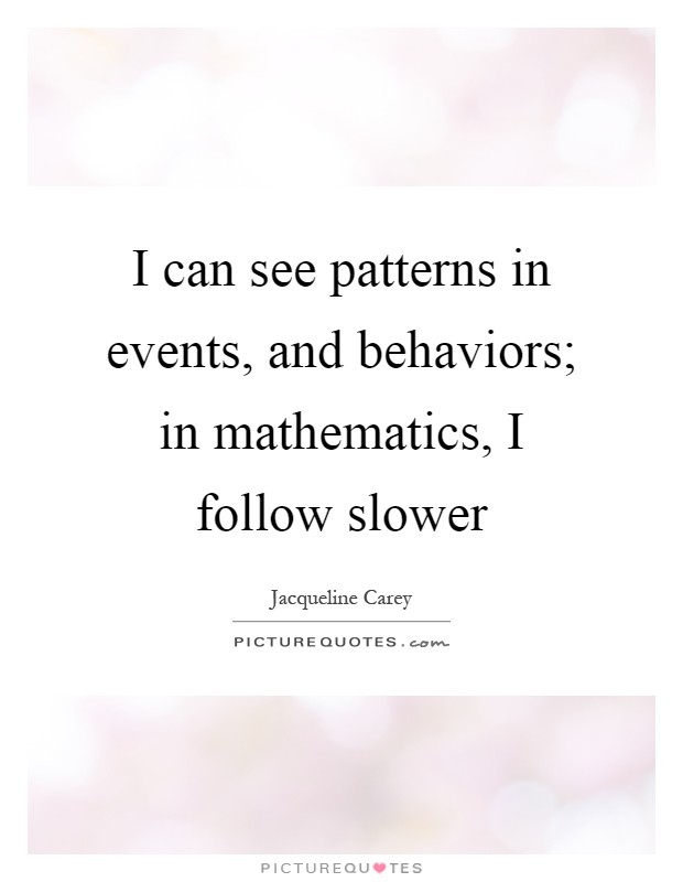 I can see patterns in events, and behaviors; in mathematics, I follow slower Picture Quote #1