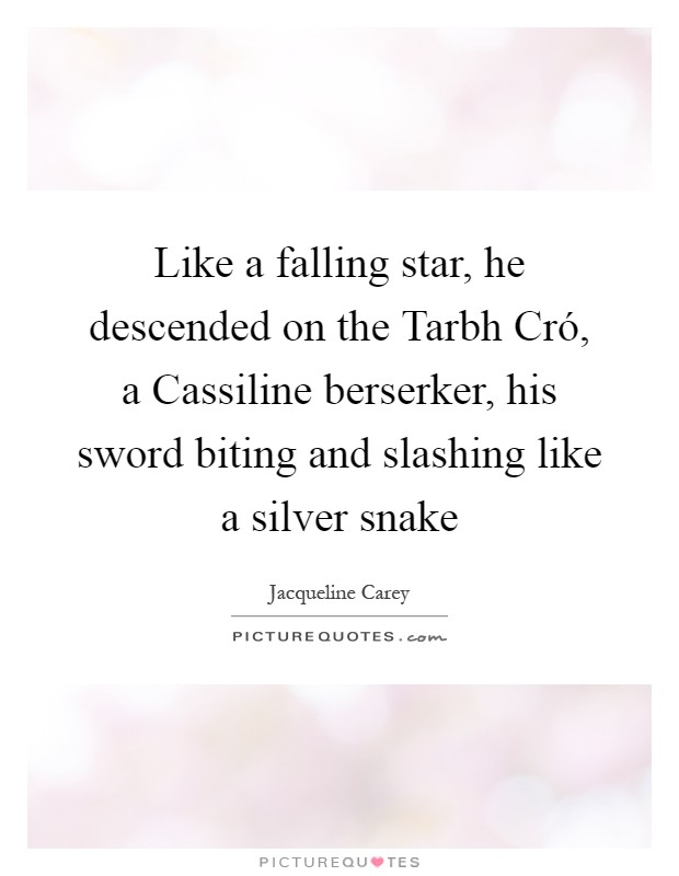 Like a falling star, he descended on the Tarbh Cró, a Cassiline berserker, his sword biting and slashing like a silver snake Picture Quote #1