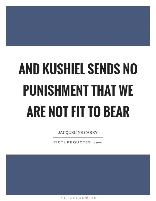 And Kushiel sends no punishment that we are not fit to bear Picture Quote #1