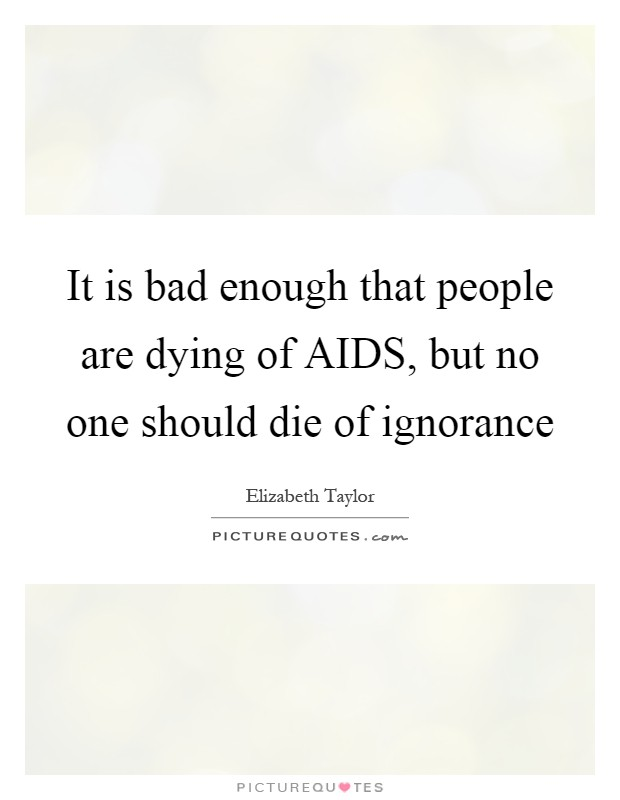 It is bad enough that people are dying of AIDS, but no one should die of ignorance Picture Quote #1